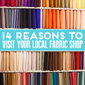 14 Reasons To Visit Your Local Fabric Shop