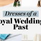 Dresses of a Royal Wedding past
